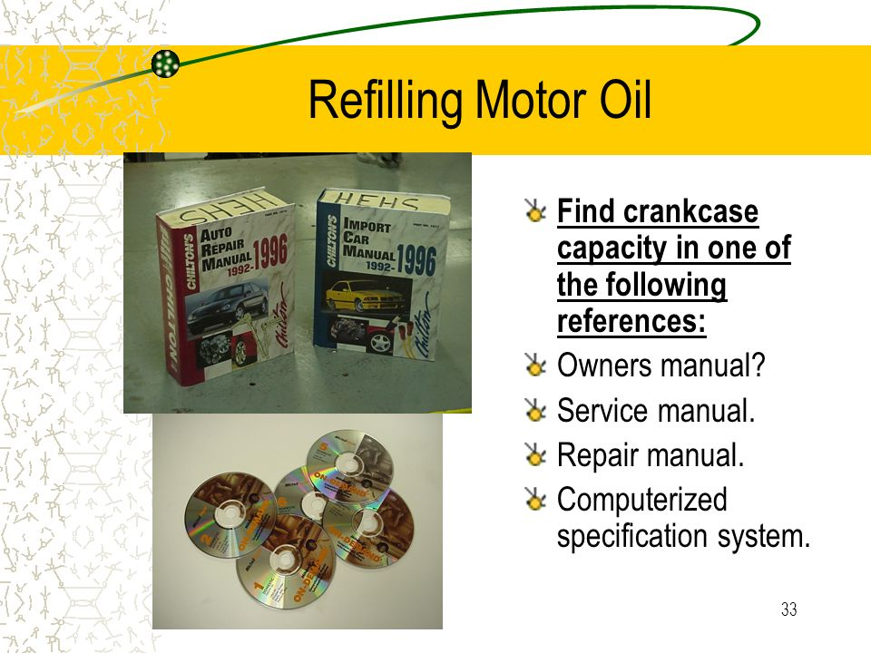 Refilling Motor Oil Find crankcase capacity in one of the following references: Owners manual Service manual.