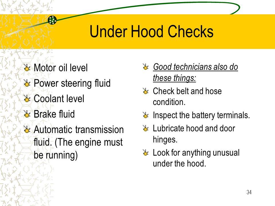 Under Hood Checks Motor oil level Power steering fluid Coolant level