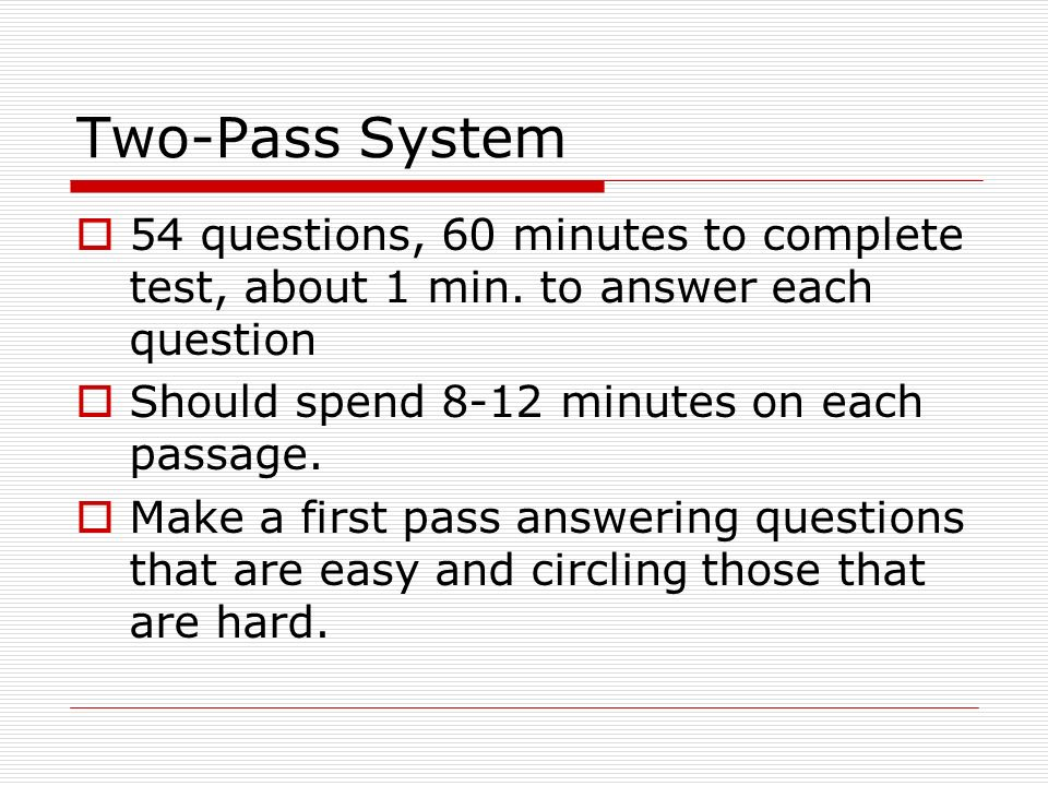 Two-Pass System 54 questions, 60 minutes to complete test, about 1 min. to answer each question. Should spend 8-12 minutes on each passage.