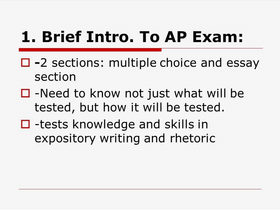1. Brief Intro. To AP Exam: -2 sections: multiple choice and essay section. -Need to know not just what will be tested, but how it will be tested.
