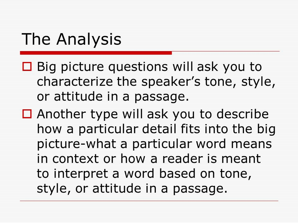 The Analysis Big picture questions will ask you to characterize the speaker's tone, style, or attitude in a passage.