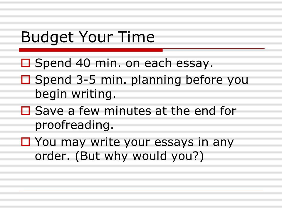 Budget Your Time Spend 40 min. on each essay.