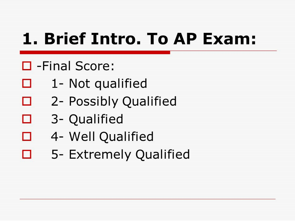 1. Brief Intro. To AP Exam: -Final Score: 1- Not qualified