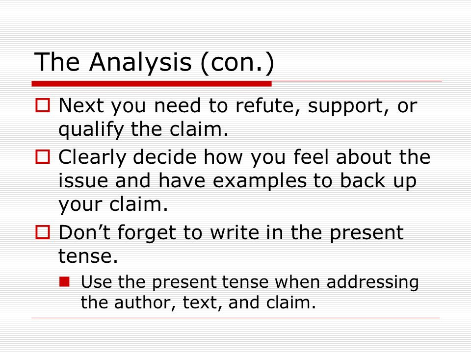 The Analysis (con.) Next you need to refute, support, or qualify the claim.