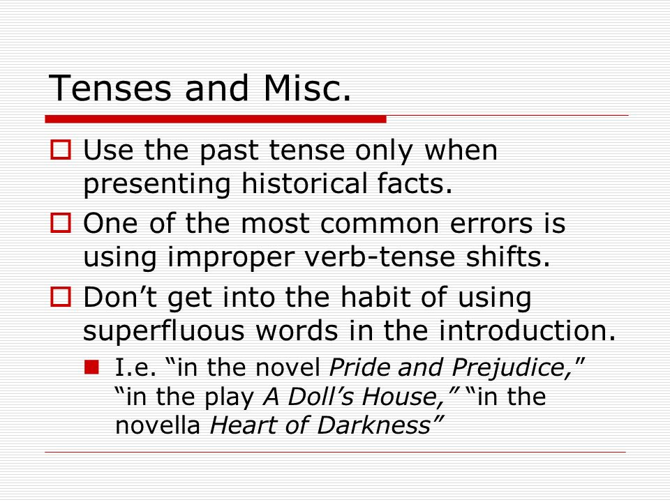 Tenses and Misc. Use the past tense only when presenting historical facts. One of the most common errors is using improper verb-tense shifts.