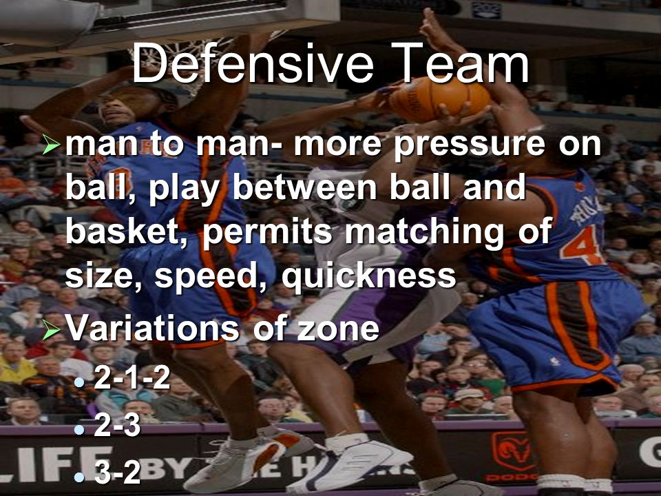 Defensive Team man to man- more pressure on ball, play between ball and basket, permits matching of size, speed, quickness.