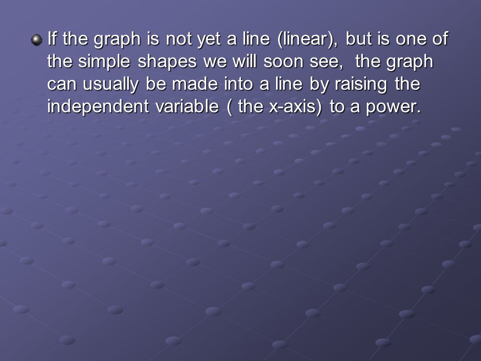 If the graph is not yet a line (linear), but is one of the simple shapes we will soon see, the graph can usually be made into a line by raising the independent variable ( the x-axis) to a power.