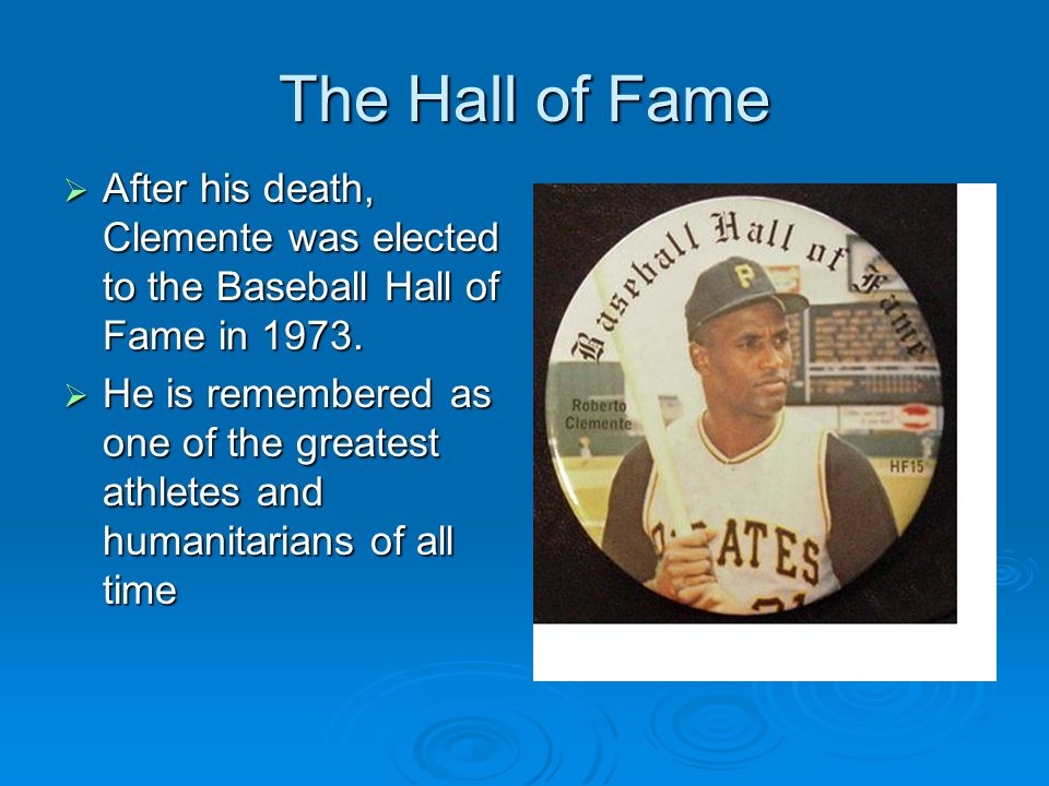 The Hall of Fame After his death, Clemente was elected to the Baseball Hall of Fame in 1973.