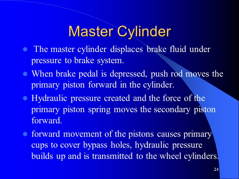 Master Cylinder The master cylinder displaces brake fluid under pressure to brake system.
