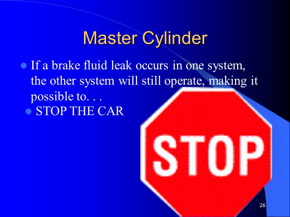 Master Cylinder If a brake fluid leak occurs in one system, the other system will still operate, making it possible to. . .