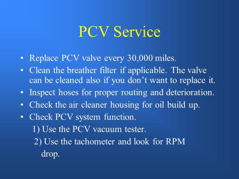 PCV Service Replace PCV valve every 30,000 miles.