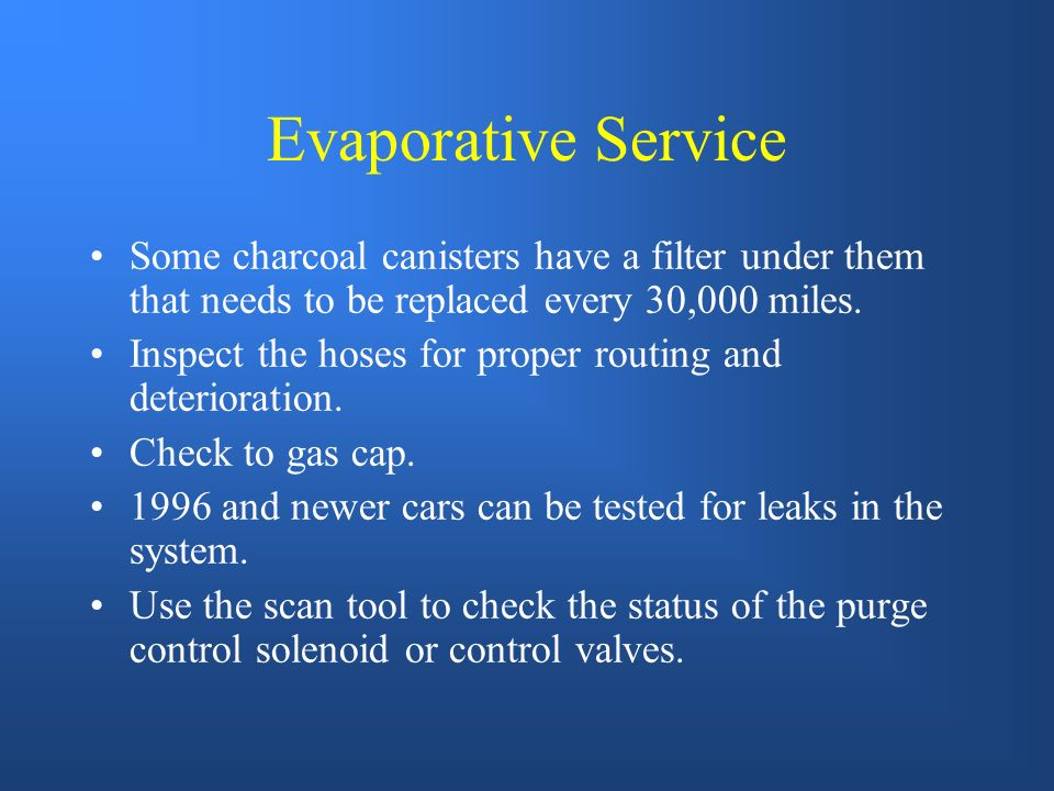 Evaporative Service Some charcoal canisters have a filter under them that needs to be replaced every 30,000 miles.
