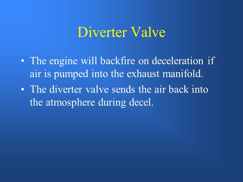 Diverter Valve The engine will backfire on deceleration if air is pumped into the exhaust manifold.