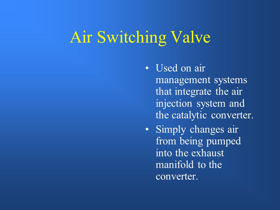 Air Switching Valve Used on air management systems that integrate the air injection system and the catalytic converter.