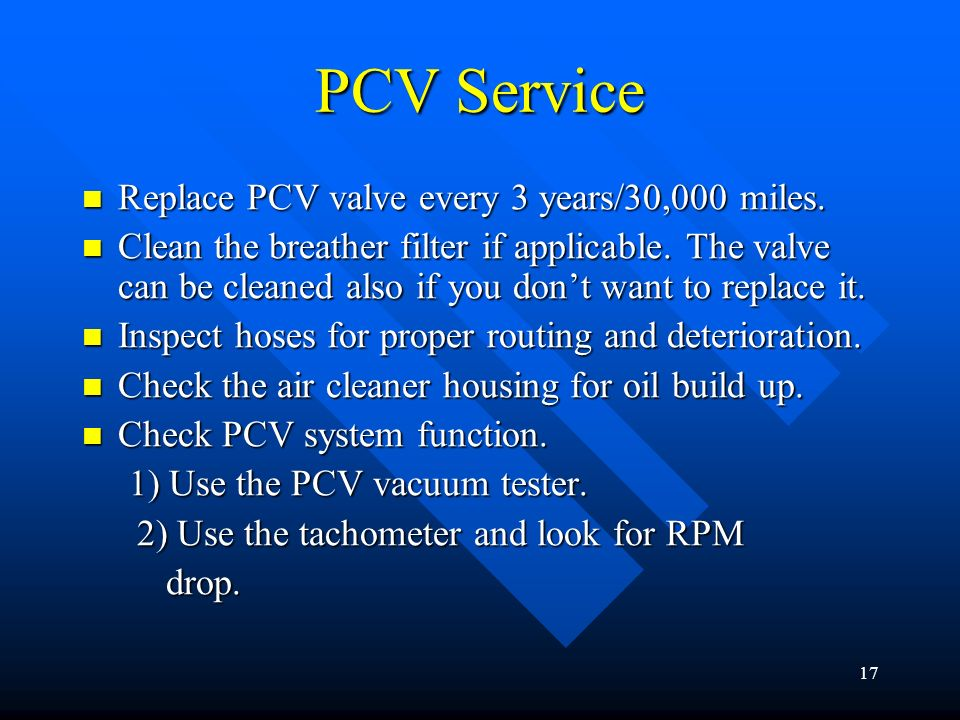 PCV Service Replace PCV valve every 3 years/30,000 miles.