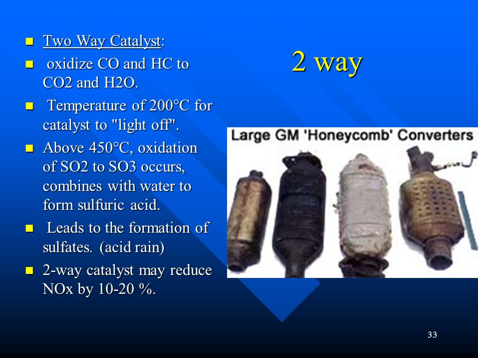 2 way Two Way Catalyst: oxidize CO and HC to CO2 and H2O.
