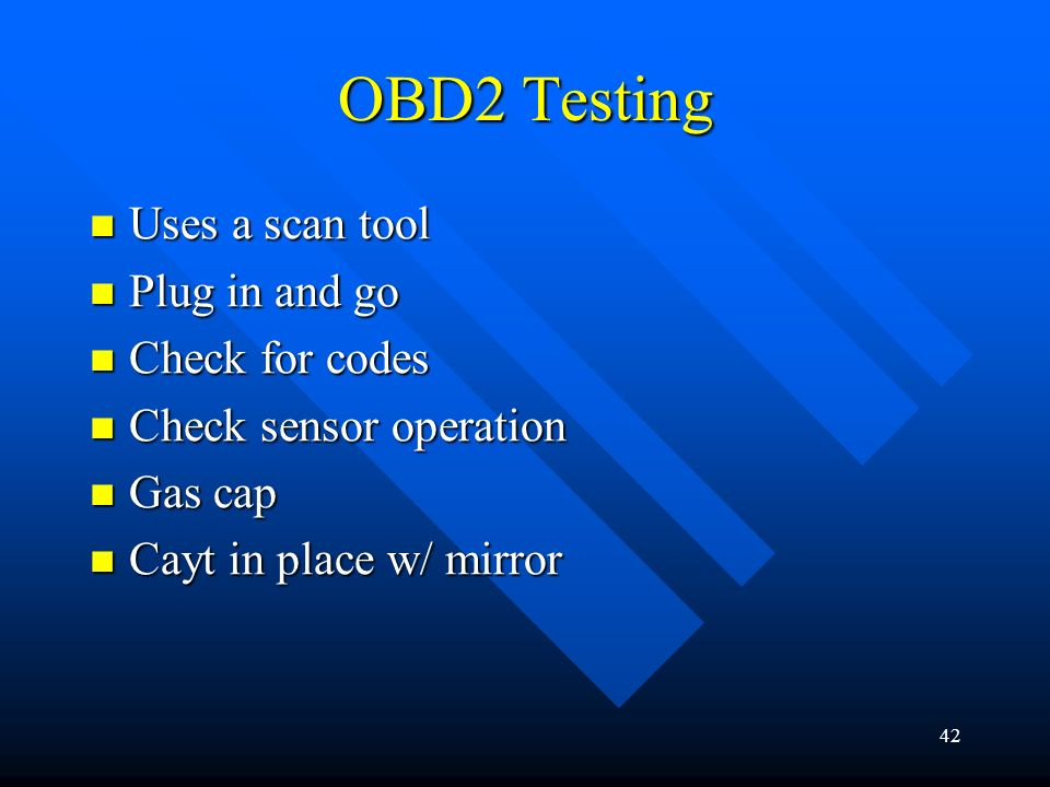 OBD2 Testing Uses a scan tool Plug in and go Check for codes