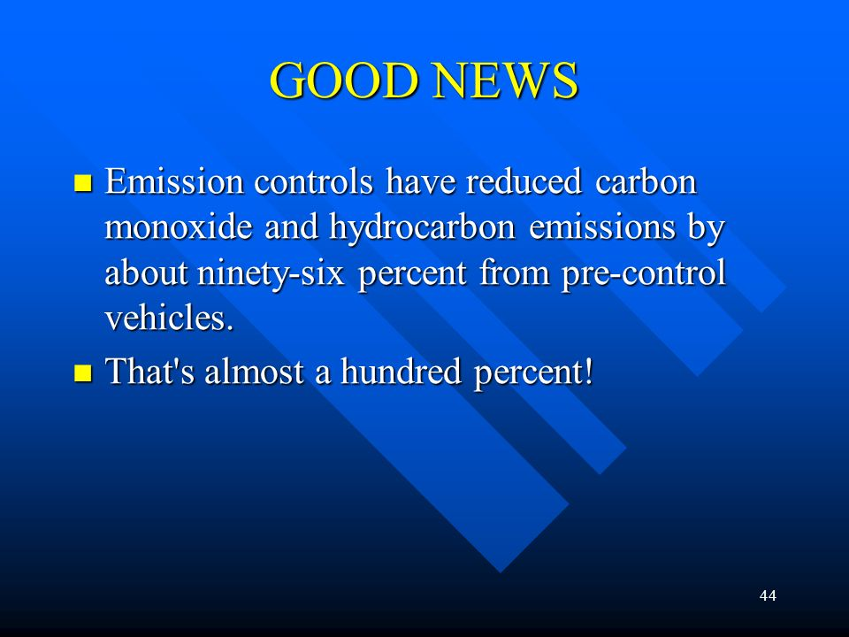 GOOD NEWS Emission controls have reduced carbon monoxide and hydrocarbon emissions by about ninety-six percent from pre-control vehicles.