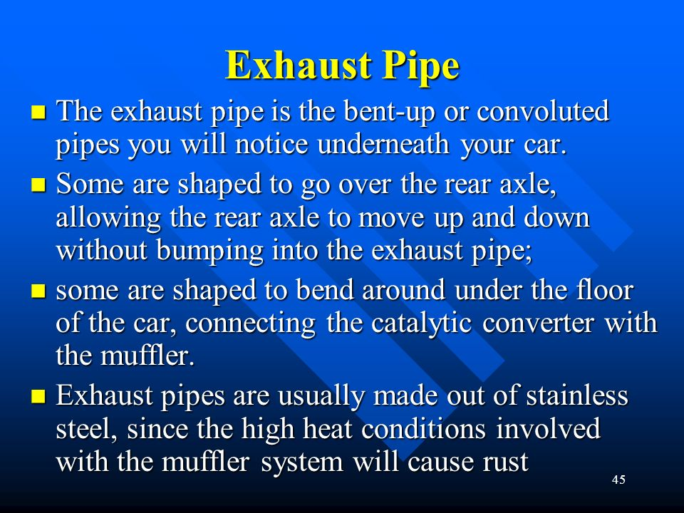 Exhaust Pipe The exhaust pipe is the bent-up or convoluted pipes you will notice underneath your car.