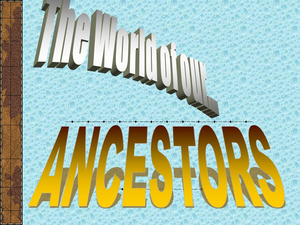 The World of our... ANCESTORS