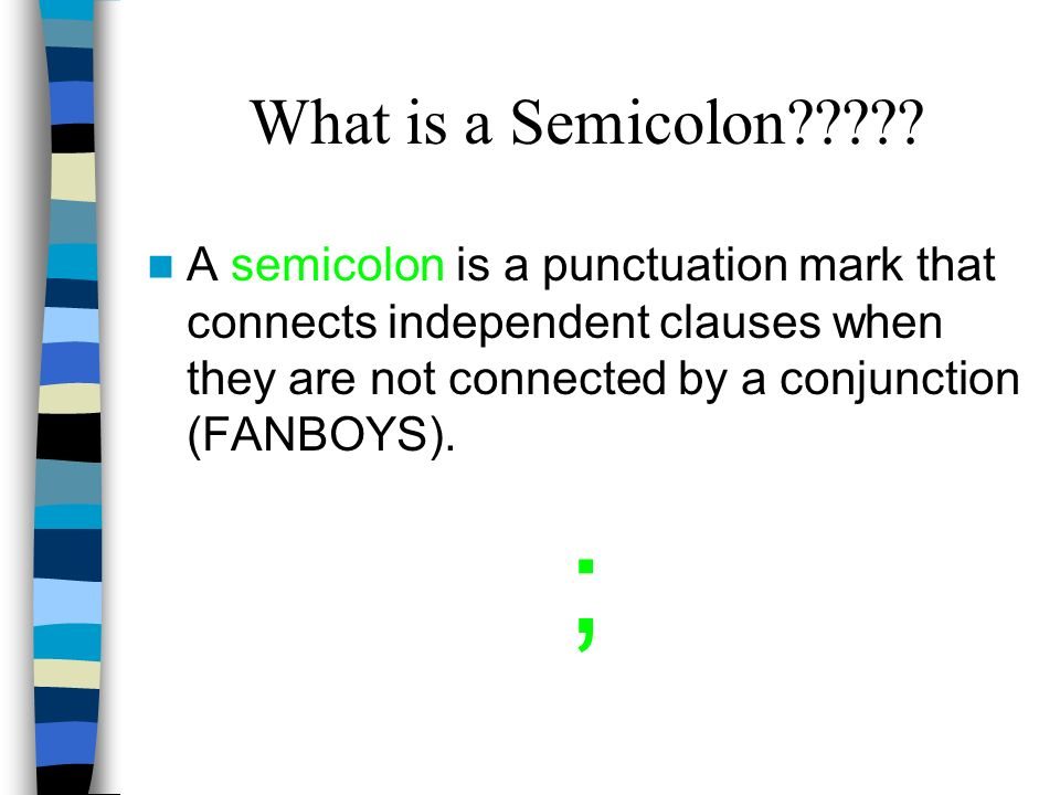 What is a Semicolon A semicolon is a punctuation mark that connects independent clauses when they are not connected by a conjunction (FANBOYS).