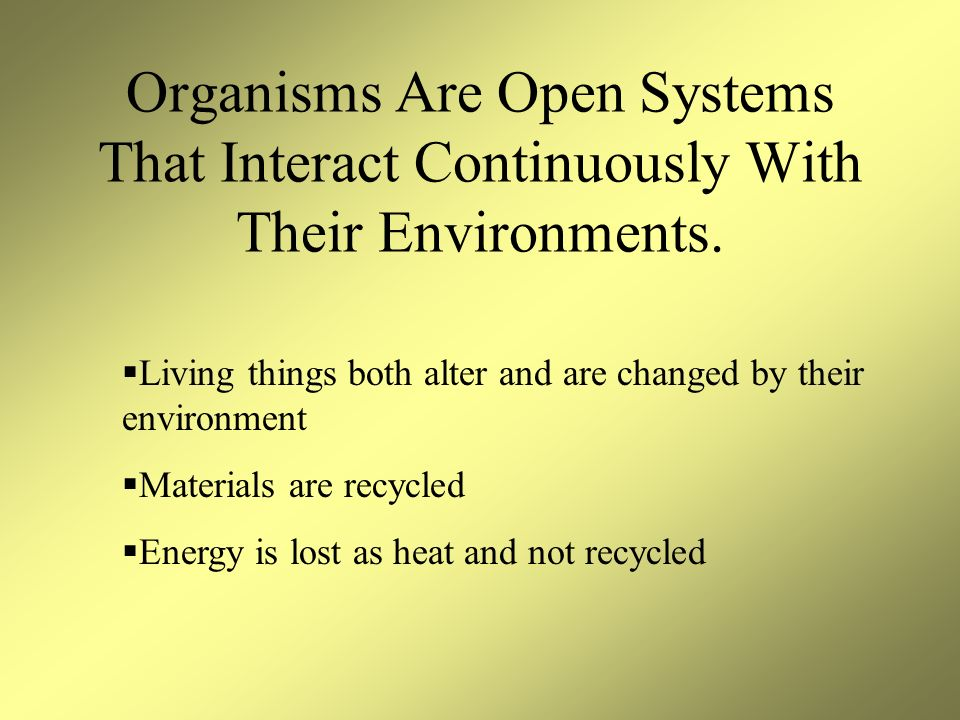 Organisms Are Open Systems That Interact Continuously With Their Environments.