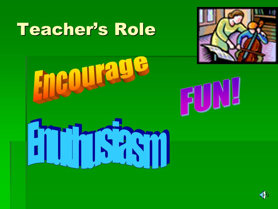 Teacher's Role Encourage FUN! Enuthusiasm