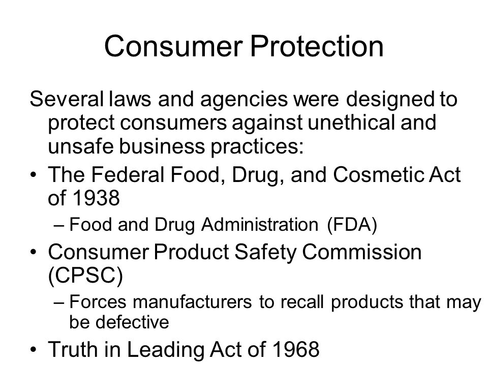 Consumer Protection Several laws and agencies were designed to protect consumers against unethical and unsafe business practices: