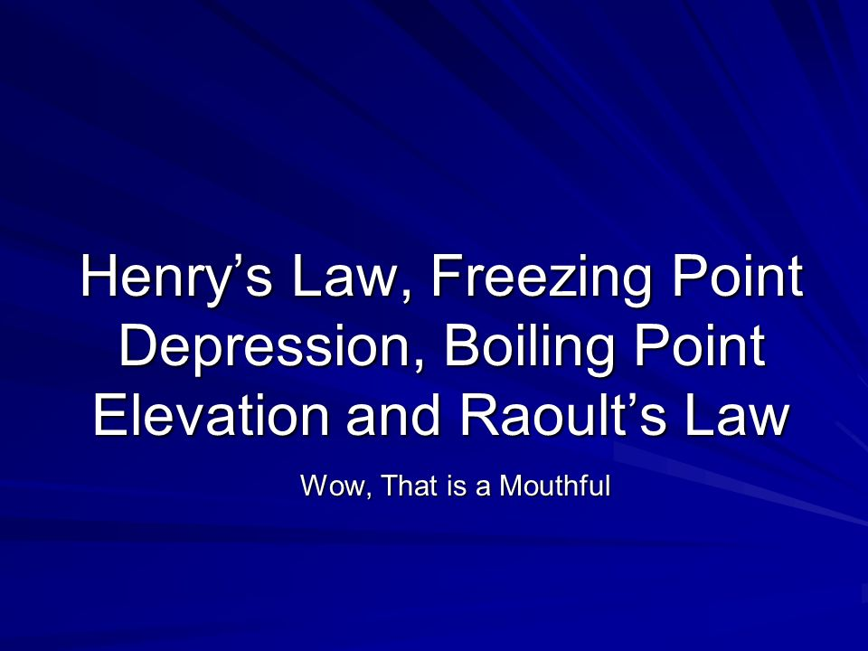 Henry's Law, Freezing Point Depression, Boiling Point Elevation and Raoult's Law