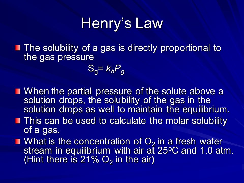 Henry's Law The solubility of a gas is directly proportional to the gas pressure. Sg= khPg.