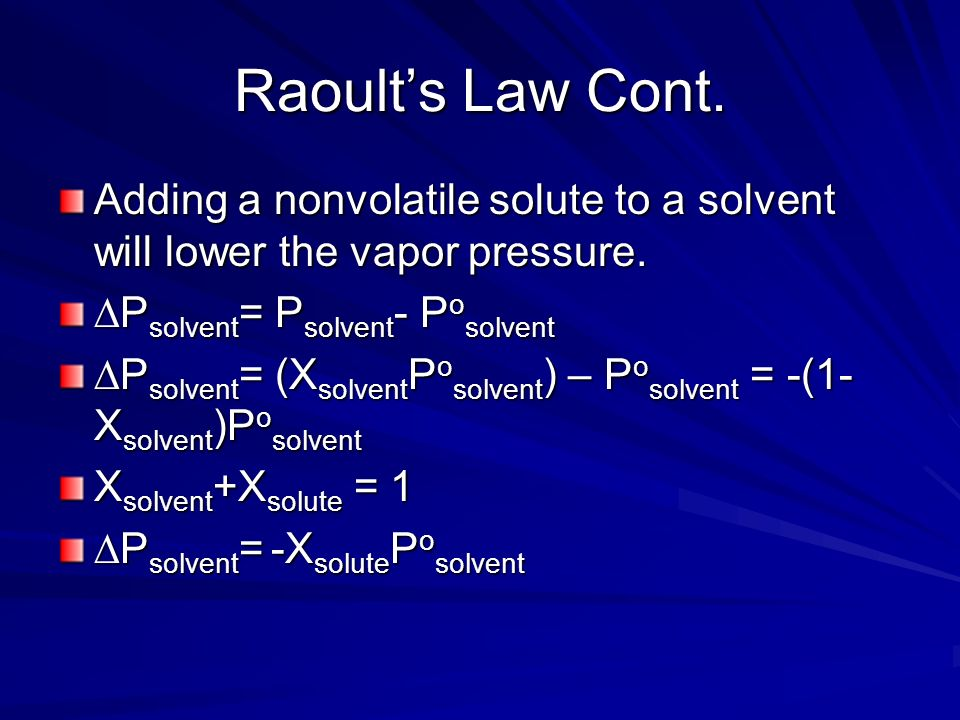 Raoult's Law Cont. Adding a nonvolatile solute to a solvent will lower the vapor pressure. ∆Psolvent= Psolvent- Posolvent.