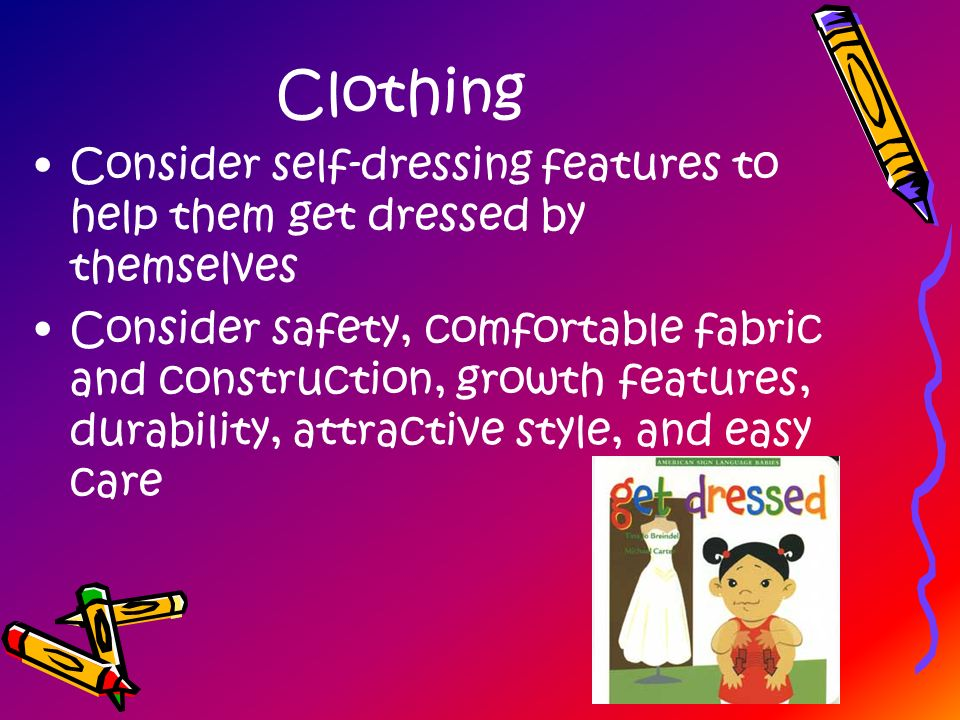 Clothing Consider self-dressing features to help them get dressed by themselves.