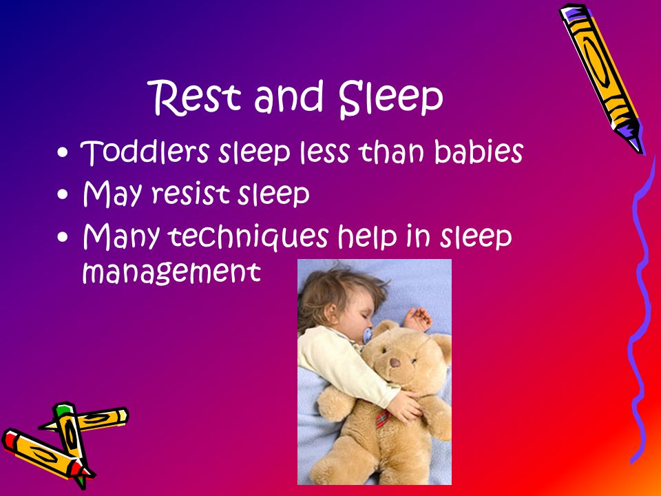 Rest and Sleep Toddlers sleep less than babies May resist sleep