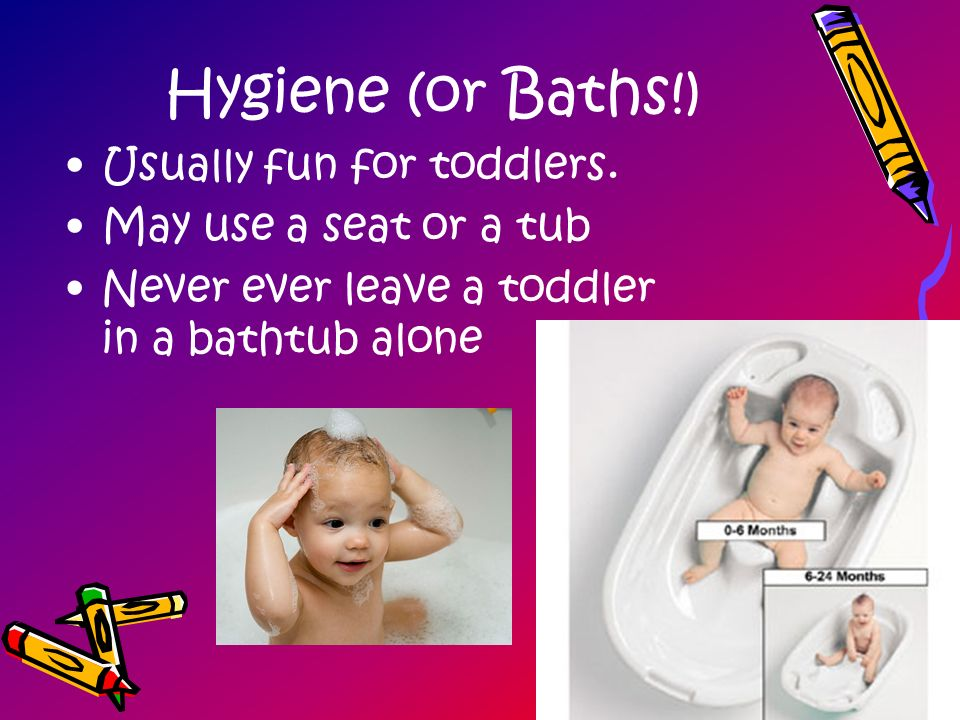 Hygiene (or Baths!) Usually fun for toddlers. May use a seat or a tub