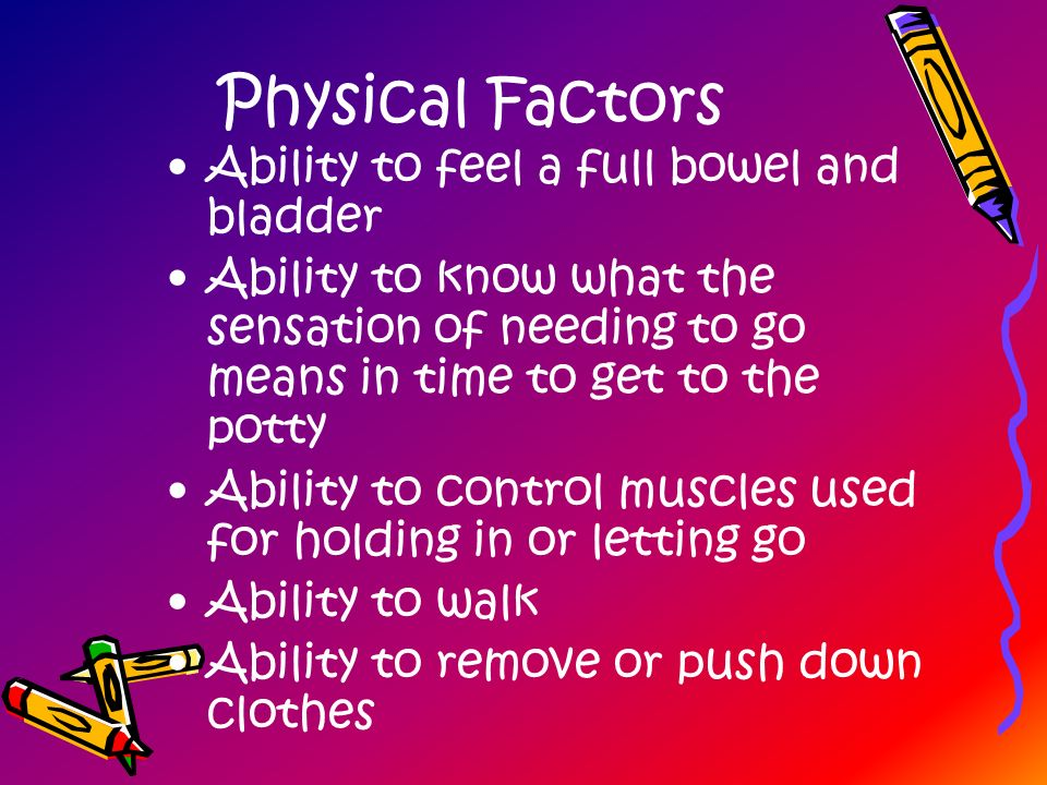 Physical Factors Ability to feel a full bowel and bladder
