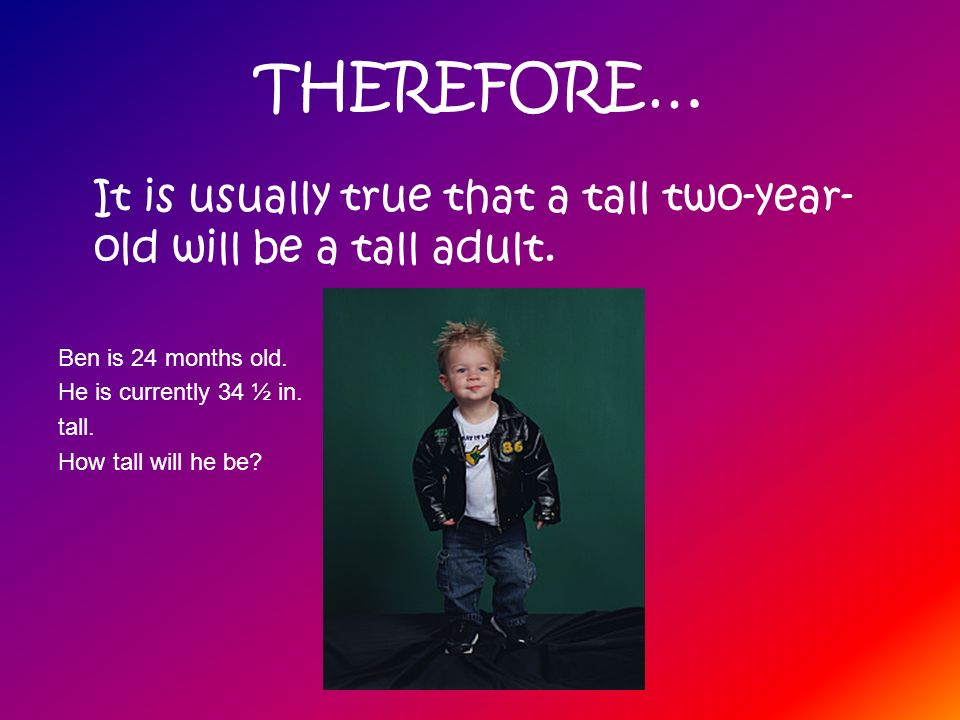 THEREFORE… It is usually true that a tall two-year-old will be a tall adult. Ben is 24 months old.
