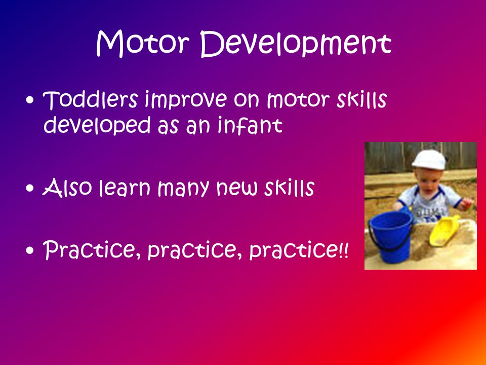 Motor Development Toddlers improve on motor skills developed as an infant. Also learn many new skills.