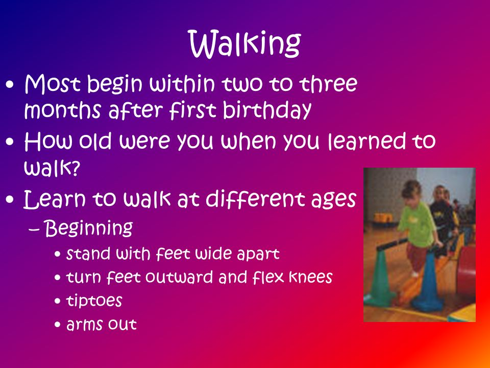 Walking Most begin within two to three months after first birthday