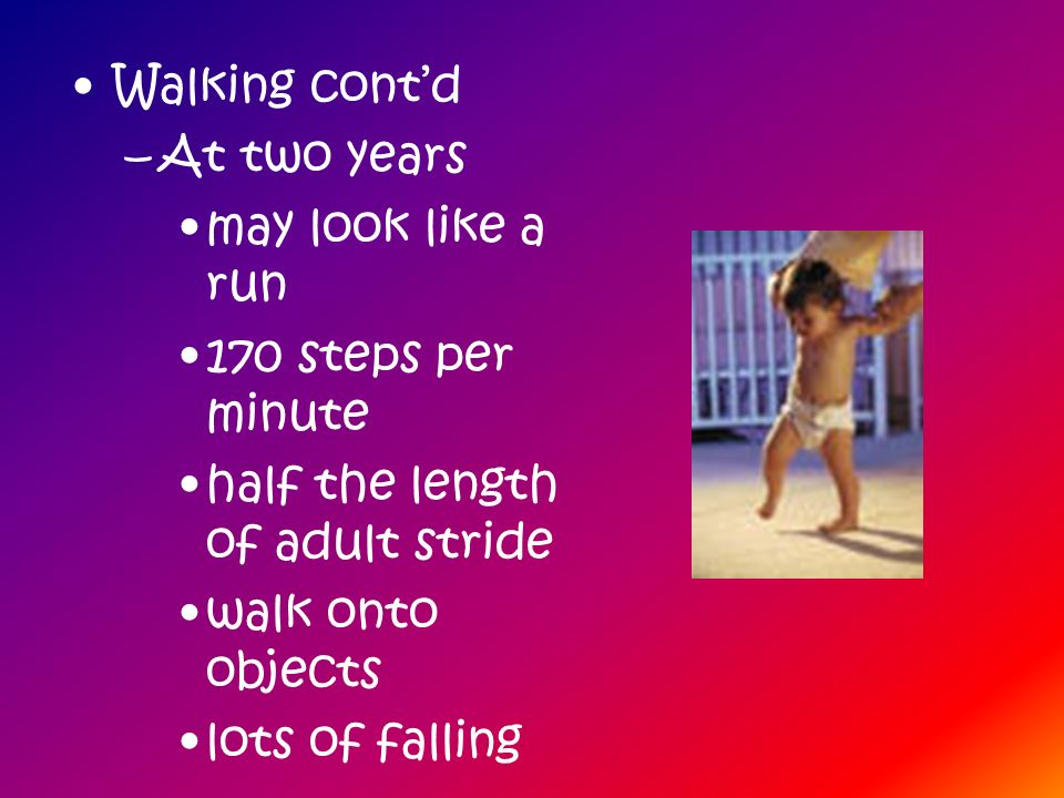 Walking cont'd At two years. may look like a run. 170 steps per minute. half the length of adult stride.