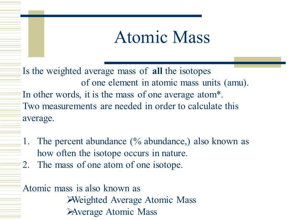 Atomic Mass Is the weighted average mass of all the isotopes