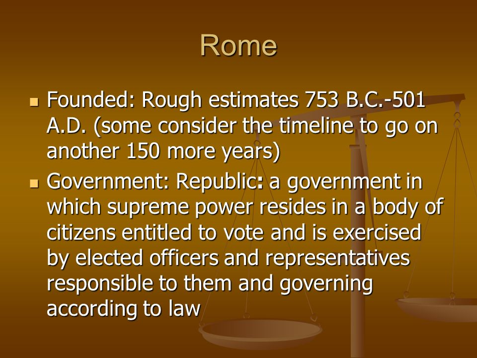 Rome Founded: Rough estimates 753 B.C.-501 A.D. (some consider the timeline to go on another 150 more years)