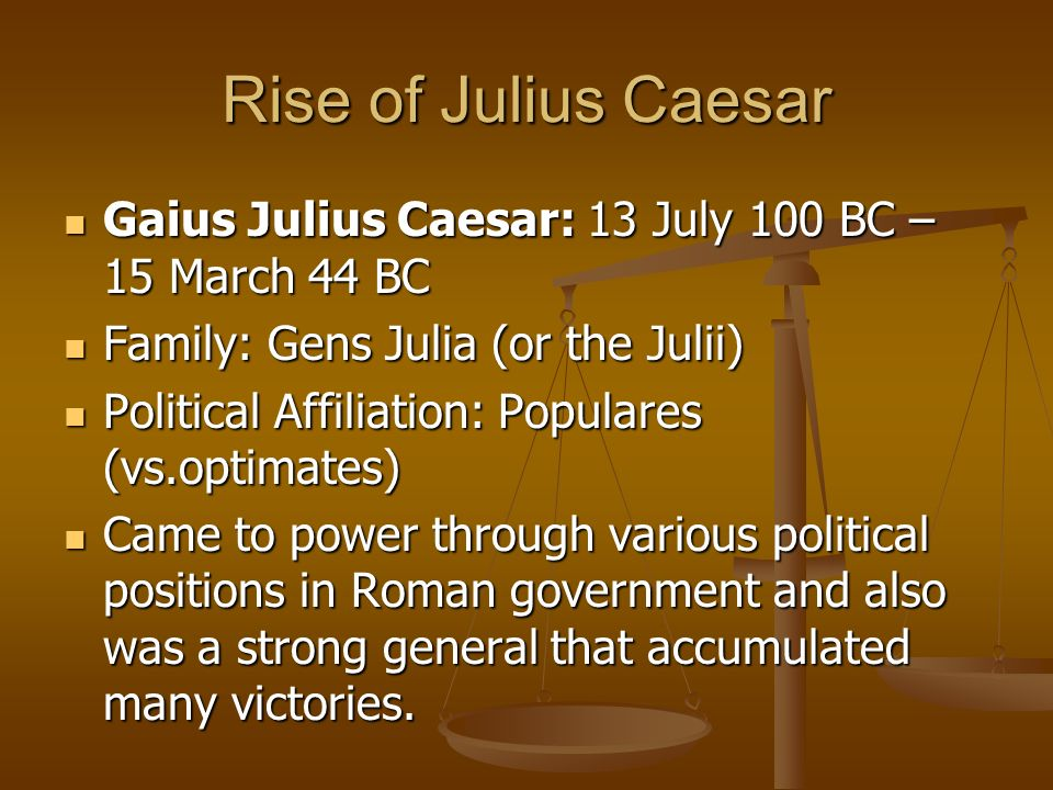 Rise of Julius Caesar Gaius Julius Caesar: 13 July 100 BC – 15 March 44 BC. Family: Gens Julia (or the Julii)