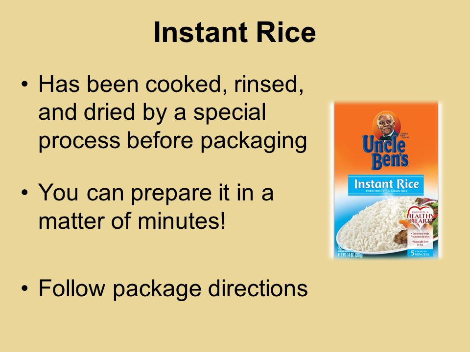 Instant Rice Has been cooked, rinsed, and dried by a special process before packaging. You can prepare it in a matter of minutes!