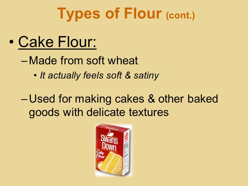 Types of Flour (cont.) Cake Flour: Made from soft wheat