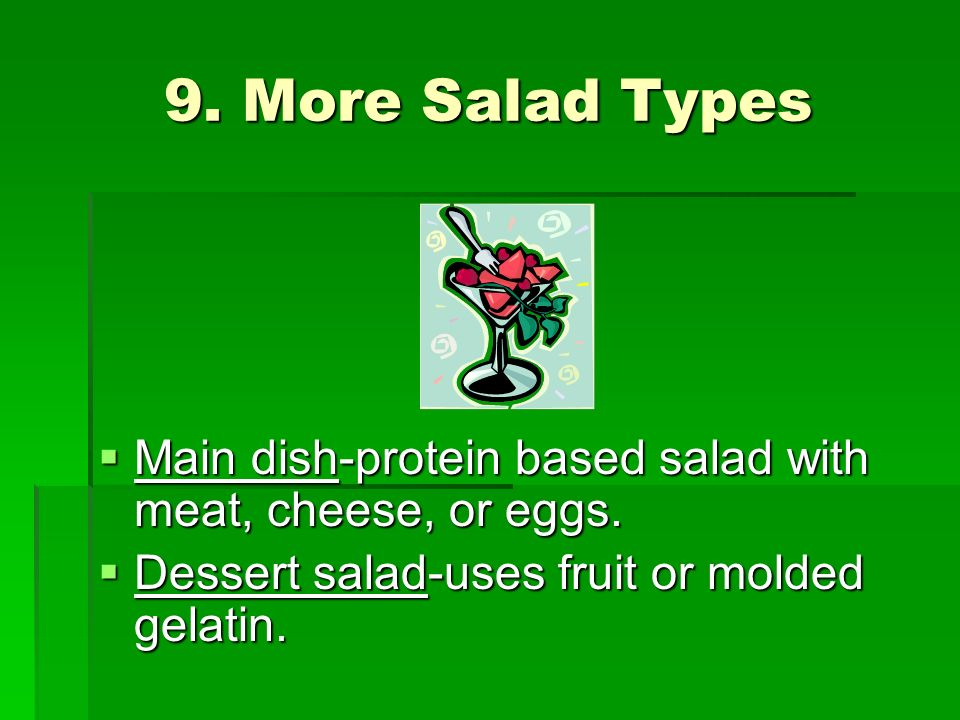 9. More Salad Types Main dish-protein based salad with meat, cheese, or eggs.