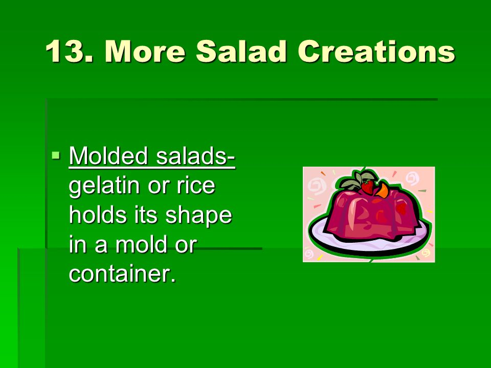 13. More Salad Creations Molded salads-gelatin or rice holds its shape in a mold or container.