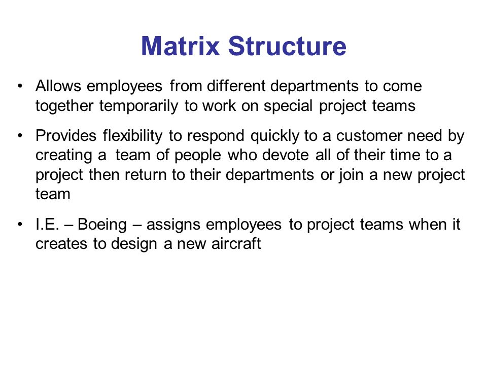 Matrix Structure Allows employees from different departments to come together temporarily to work on special project teams.