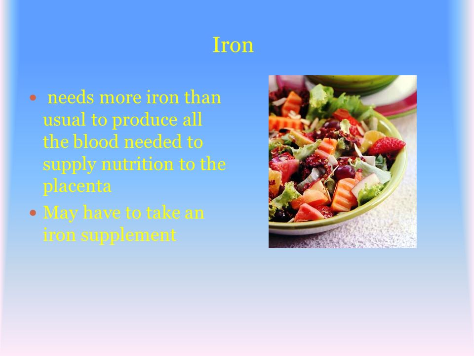 Iron needs more iron than usual to produce all the blood needed to supply nutrition to the placenta.