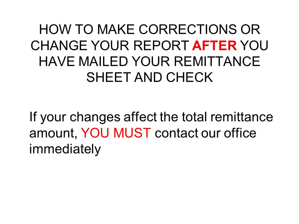 HOW TO MAKE CORRECTIONS OR CHANGE YOUR REPORT AFTER YOU HAVE MAILED YOUR REMITTANCE SHEET AND CHECK