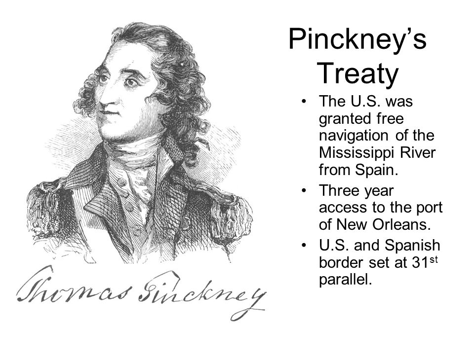 Pinckney's Treaty The U.S. was granted free navigation of the Mississippi River from Spain. Three year access to the port of New Orleans.